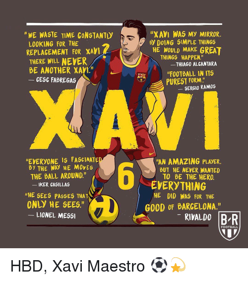 "xavi: ""XAVI WAS MY MIRROR  HE WOULD MAKE GREAT  ""FOOTBALL IN ITS  ""WE WASTE TIME CONSTANTI  By DOING SIMPLE THINGS  LOOKING FOR THE  REPLAGEMENT FOR XAV  THERE WILL NEYER  THINGS  HAPPEN.""  THIAGO ALCANTARA  BE ANOTHER XAVT""  CESC FABREGAS  PUREST FORM.  GERGIO RAMOS  EVERYONE IS FASGINATE  By THEWAY NE MOVES  ""AN AMAZING PLAYER.  BUT HE NEVER WANTED  TO BE THE HERO  -  THE BALL AROUND.""  EVERYTHING  HE DID WAS FOR THE  KER CASILLAS  ""HE SEES PASSES THAT  ONLY HE SEES.""  G0OD OF BARGELONA.'""  LIONEL MESS  RIVALDO BR  FOOTBALL HBD, Xavi Maestro ⚽️💫"