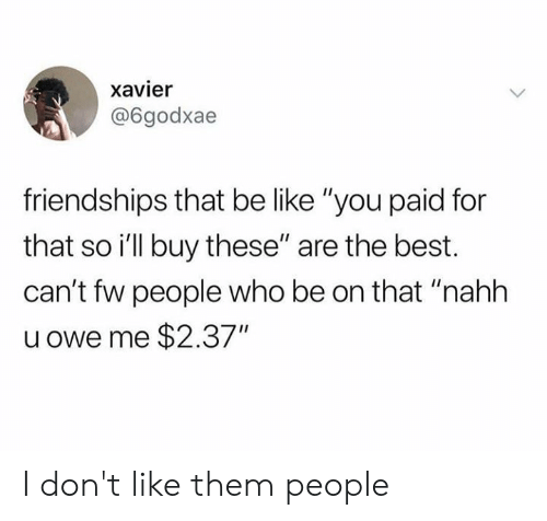 """Be Like, Dank, and Best: xavier  @6godxae  friendships that be like """"you paid for  that so i'll buy these"""" are the best.  can't fw people who be on that """"nahh  u owe me $2.37"""" I don't like them people"""