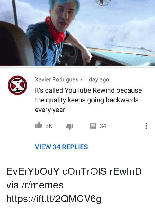 Memes, youtube.com, and Xavier: Xavier Rodrigues 1 day ago  It's called YouTube Rewind because  the quality keeps going backwards  every year  E 34  VIEW 34 REPLIES EvErYbOdY cOnTrOlS rEwInD via /r/memes https://ift.tt/2QMCV6g