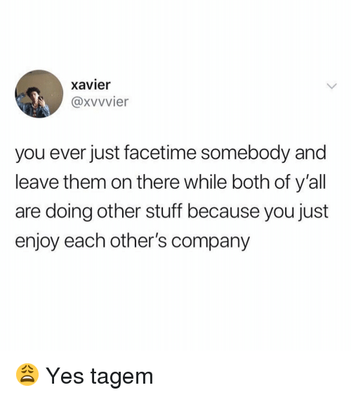 Facetime, Memes, and Stuff: xavier  @xvvvier  you ever just facetime somebody and  leave them on there while both of y'all  are doing other stuff because you just  enjoy each other's company 😩 Yes tagem