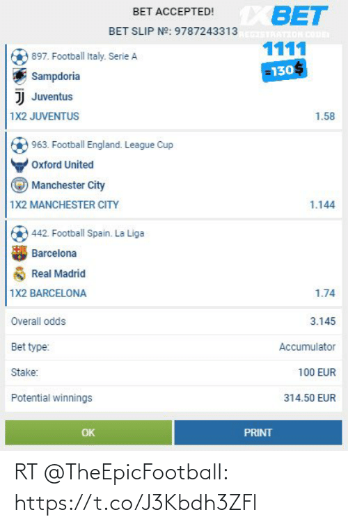 serie a: XBET  BET ACCEPTED!  BET SLIP N°: 9787243313  ATION CoD  1111  897. Football Italy. Serie A  =130  Sampdoria  JJ Juventus  1X2 JUVENTUS  1.58  963. Football England. League Cup  Oxford United  Manchester City  1X2 MANCHESTER CITY  1.144  442. Football Spain. La Liga  Barcelona  Real Madrid  1X2 BARCELONA  1.74  Overall odds  3.145  Bet type:  Accumulator  ake:  100 EUR  Potential winnings  314.50 EUR  OK  PRINT RT @TheEpicFootball: https://t.co/J3Kbdh3ZFl