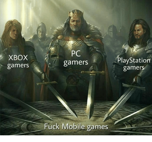 mobile games: XBOX  gamers  PC  gamers  PlayStationn  gamerS  Fuck Mobile games