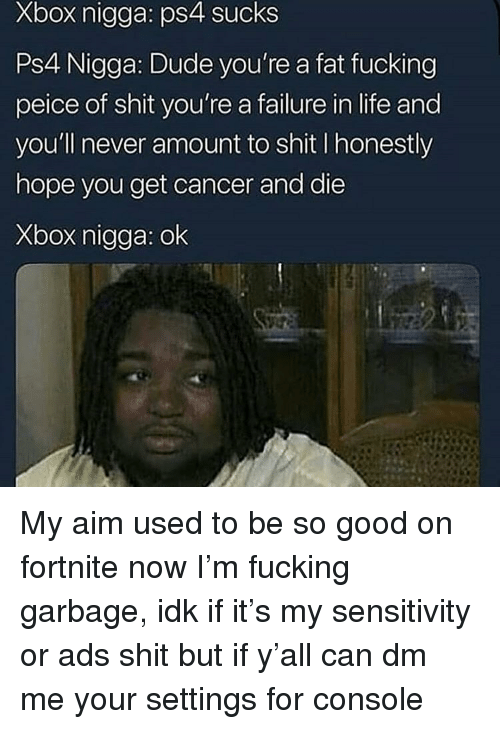Peice: Xbox nigga: ps4 sucks  Ps4 Nigga: Dude you're a fat fucking  peice of shit you're a failure in life and  you'll never amount to shit I honestly  hope you get cancer and die  Xbox nigga: ok My aim used to be so good on fortnite now I'm fucking garbage, idk if it's my sensitivity or ads shit but if y'all can dm me your settings for console