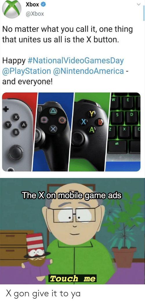 Xbox: Xbox O  @Xbox  No matter what you call it, one thing  that unites us all is the X button.  Happy #NationalVideoGamesDay  @PlayStation @NintendoAmerica -  and everyone!  alt  The X on mobile game ads  Touch me  18 X gon give it to ya