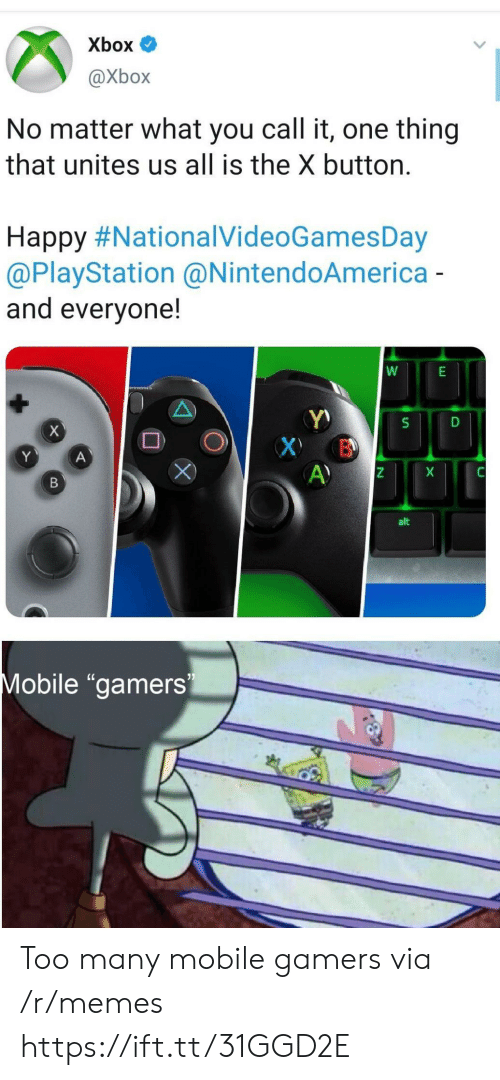 "Memes, PlayStation, and Xbox: Xbox  @Xbox  No matter what you call it, one thing  that unites us all is the X button.  Happy #NationalVideoGamesDay  @PlayStation @NintendoAmerica-  and everyone!  X  X B  A)  Y  A  X  В  alt  Mobile ""gamers Too many mobile gamers via /r/memes https://ift.tt/31GGD2E"