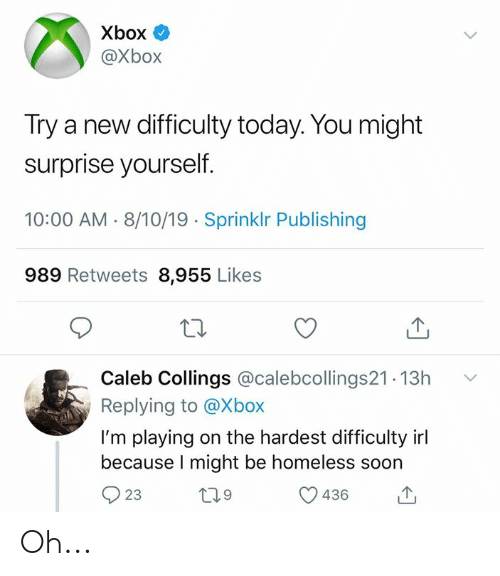 Im Playing: Xbox  @Xbox  Try a new difficulty today. You might  surprise yourself.  10:00 AM 8/10/19 Sprinklr Publishing  989 Retweets 8,955 Likes  Caleb Collings @calebcollings21.13h  Replying to @Xbox  I'm playing on the hardest difficulty irl  because I might be homeless soon  L29  23  436 Oh...