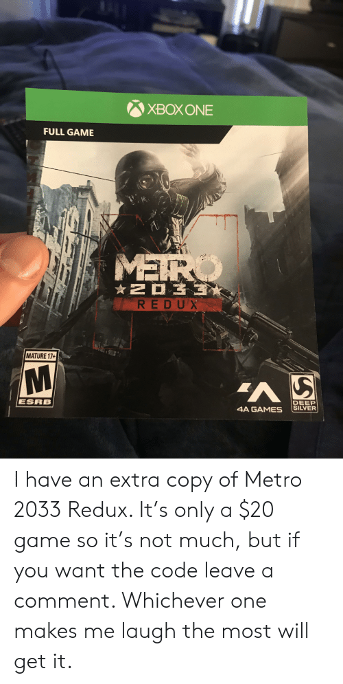 metro 2033: XBOXONE  FULL GAME  MEIR  O  NO33  REDUX  MATURE 17+  M  ESRB  DEEP  SILVER  4A GAMES I have an extra copy of Metro 2033 Redux. It's only a $20 game so it's not much, but if you want the code leave a comment. Whichever one makes me laugh the most will get it.