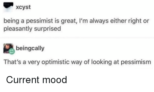Current Mood: xcyst  being a pessimist is great, I'm always either right or  pleasantly surprised  beingcally  That's a very optimistic way of looking at pessimism Current mood