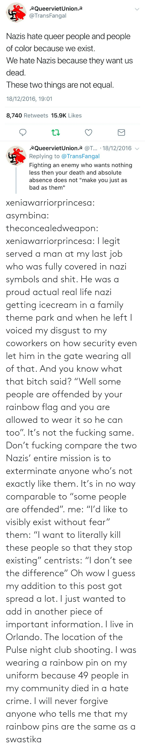 "And You Are: xeniawarriorprincesa:  asymbina:  theconcealedweapon:  xeniawarriorprincesa:  I legit served a man at my last job who was fully covered in nazi symbols and shit. He was a proud actual real life nazi getting icecream in a family theme park and when he left I voiced my disgust to my coworkers on how security even let him in the gate wearing all of that. And you know what that bitch said? ""Well some people are offended by your rainbow flag and you are allowed to wear it so he can too"". It's not the fucking same. Don't fucking compare the two  Nazis' entire mission is to exterminate anyone who's not exactly like them. It's in no way comparable to ""some people are offended"".  me: ""I'd like to visibly exist without fear"" them: ""I want to literally kill these people so that they stop existing"" centrists: ""I don't see the difference""   Oh wow I guess my addition to this post got spread a lot. I just wanted to add in another piece of important information. I live in Orlando. The location of the Pulse night club shooting. I was wearing a rainbow pin on my uniform because 49 people in my community died in a hate crime. I will never forgive anyone who tells me that my rainbow pins are the same as a swastika"