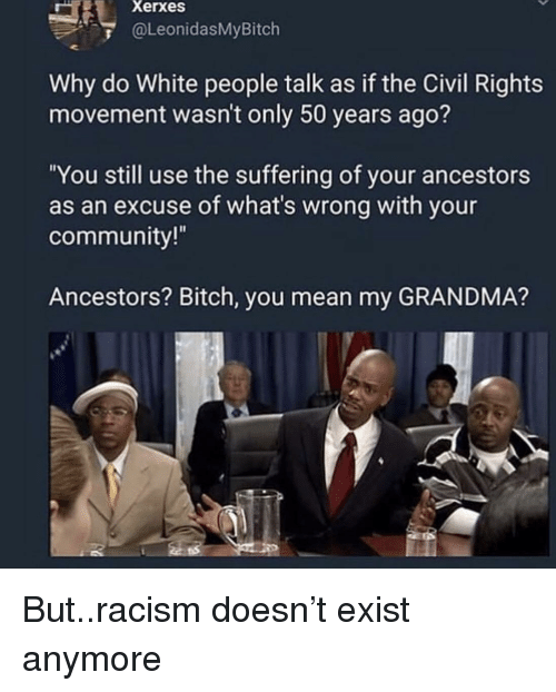 "Bitch, Community, and Grandma: Xerxes  @LeonidasMyBitch  Why do White people talk as if the Civil Rights  movement wasn't only 50 years ago?  ""You still use the suffering of your ancestors  as an excuse of what's wrong with your  community!  Ancestors? Bitch, you mean my GRANDMA? But..racism doesn't exist anymore"