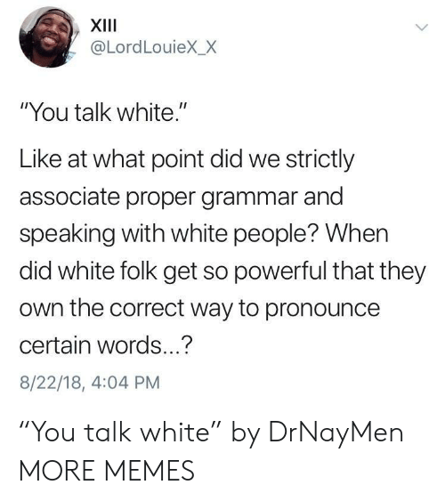 """Dank, Memes, and Target: XIII  @LordLouieX_X  """"You talk white.""""  Like at what point did we strictly  associate proper grammar and  speaking with white people? When  did white folk get so powerful that they  own the correct way to pronounce  certain words...?  8/22/18, 4:04 PM """"You talk white"""" by DrNayMen MORE MEMES"""
