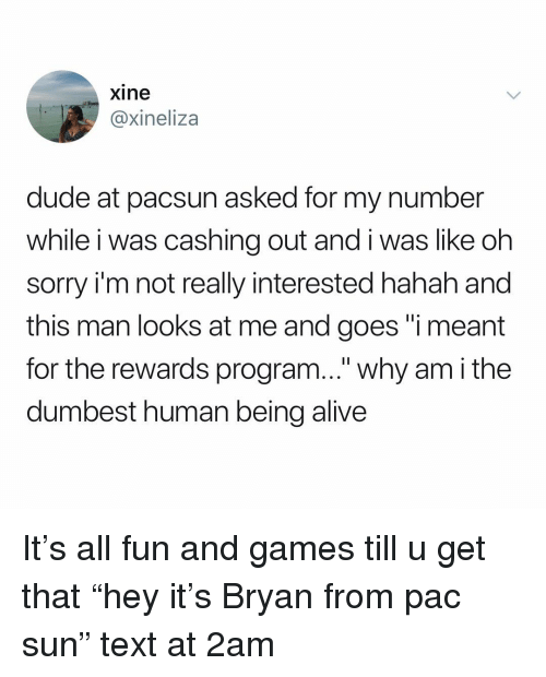 "pac: xine  @xineliza  dude at pacsun asked for my number  while i was cashing out and i was like oh  sorry i'm not really interested hahah and  this man looks at me and goes ""i meant  for the rewards program..."" why am i the  dumbest human being alive It's all fun and games till u get that ""hey it's Bryan from pac sun"" text at 2am"