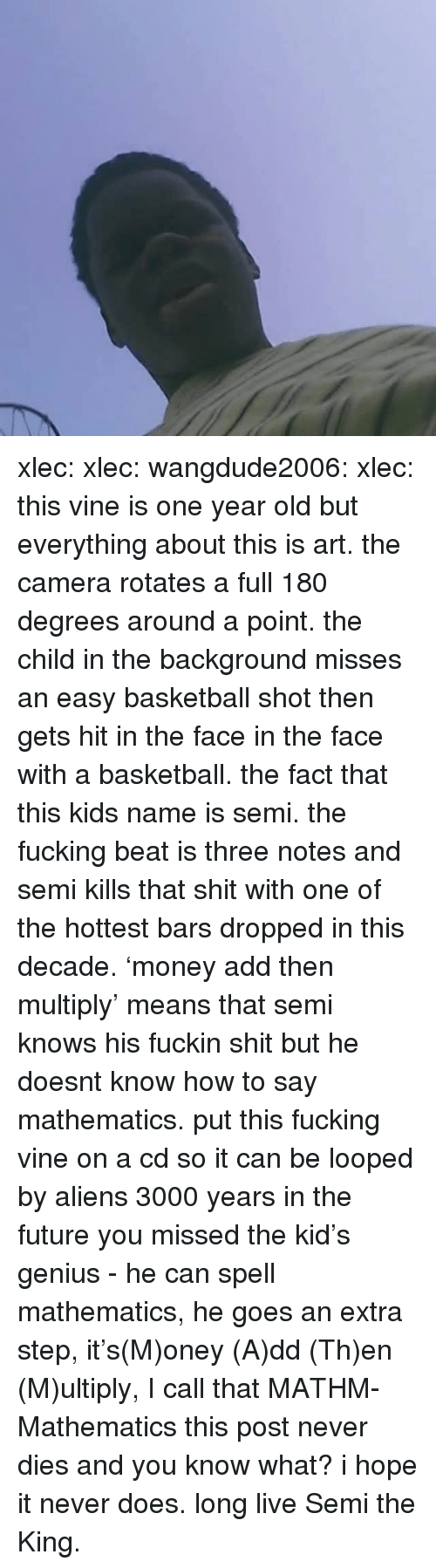 Basketball, Fucking, and Future: xlec:  xlec:  wangdude2006:  xlec:  this vine is one year old but everything about this is art. the camera rotates a full 180 degrees around a point. the child in the background misses an easy basketball shot then gets hit in the face in the face with a basketball. the fact that this kids name is semi. the fucking beat is three notes and semi kills that shit with one of the hottest bars dropped in this decade. 'money add then multiply' means that semi knows his fuckin shit but he doesnt know how to say mathematics. put this fucking vine on a cd so it can be looped by aliens 3000 years in the future  you missed the kid's genius - he can spell mathematics, he goes an extra step, it's(M)oney (A)dd (Th)en (M)ultiply, I call that MATHM-Mathematics    this post never dies and you know what? i hope it never does. long live Semi the King.