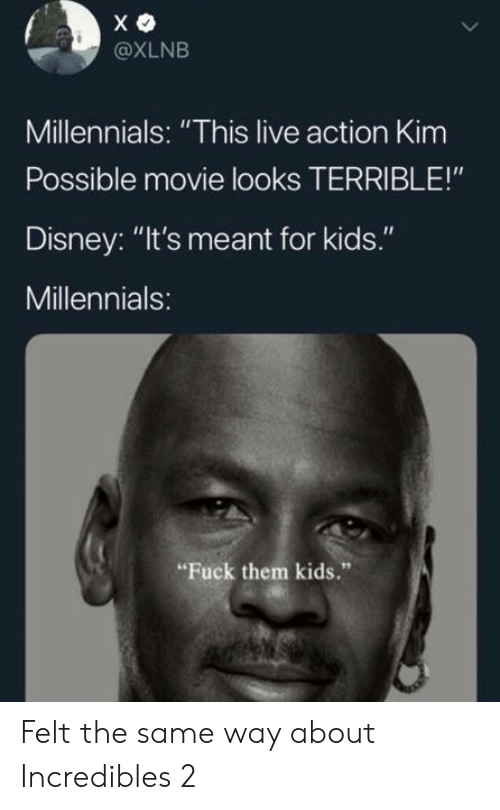 "Kim Possible: @XLNB  Millennials: ""This live action Kim  Possible movie looks TERRIBLE!""  Disney: ""It's meant for kids.""  Millennials:  Fuck them kids."" Felt the same way about Incredibles 2"