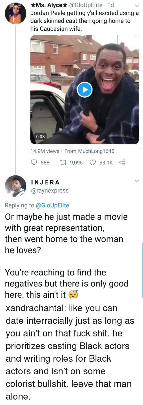Views From: xMs. Alyce* @GloUpElite 1d  Jordan Peele getting y'all excited using a  dark skinned cast then going home to  his Caucasian wife.  0:08  14.9M views From MuchLong1645  888 9,095 33.1 K  INJERA  @raynexpress  Replying to @GloUpElite  Or maybe he just made a movie  with great representation,  then went home to the woman  he loves?  You're reaching to find the  negatives but there is only good  here, this ain't it xandrachantal:  like you can date interracially just as long as you ain't on that fuck shit. he prioritizes casting Black actors and writing roles for Black actors and isn't on some colorist bullshit. leave that man alone.