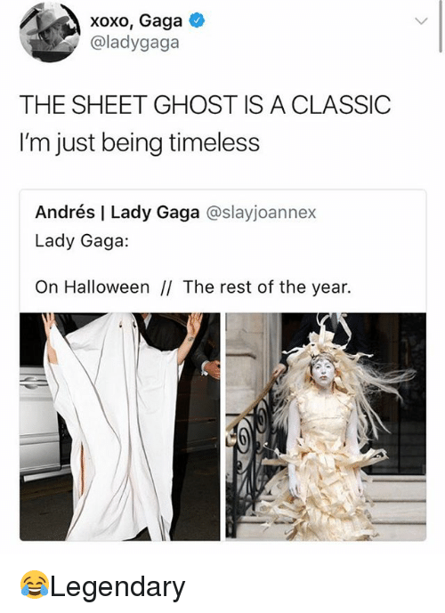 Andres: xoxo, Gaga  @ladygaga  THE SHEET GHOST IS A CLASSIC  I'm just being timeless  Andrés | Lady Gaga @slayjoannex  Lady Gaga:  On Halloween II The rest of the year. 😂Legendary