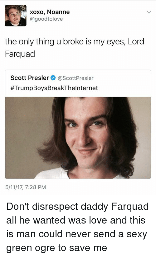 Farquad: Xoxo, Noanne  AM a good tolove  the only thing u broke is my eyes, Lord  Farquad  Scott Presler  ascottPresler  #Trump BoysBreakThelnternet  5/11/17, 7:28 PM Don't disrespect daddy Farquad all he wanted was love and this is man could never send a sexy green ogre to save me