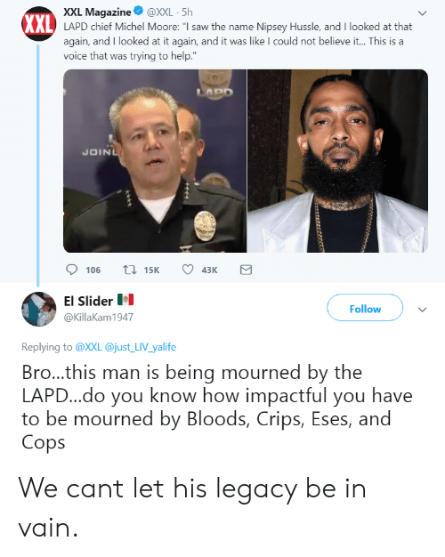 "Bloods, Crips, and Saw: XXL Magazine@XXL 5h  XXL  AL LAPD chief Michel Moore: ""I saw the name Nipsey Hussle, and I looked at that  again, and I looked at it again, and it was like I could not believe it... This is a  voice that was trying to help.  JOIN  106 15 43K  El Slider  @KillaKam1947  Follow  Replying to @XXL @just LIV yalife  Bro...this man is being mourned by the  LAPD...do you know how impactful you have  to be mourned by Bloods, Crips, Eses, and  Cops We cant let his legacy be in vain."