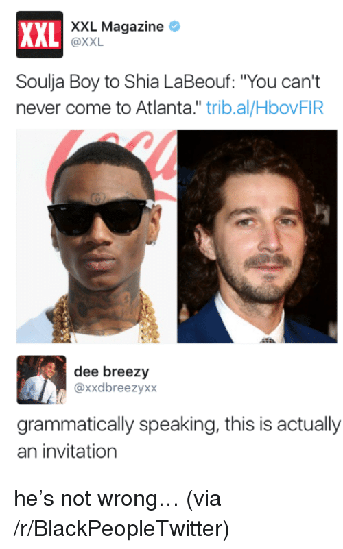 "Blackpeopletwitter, Shia LaBeouf, and Soulja Boy: XXL Magazine *  XXL  AL @XXL  Soulja Boy to Shia LaBeouf: ""You can't  never come to Atlanta."" trib.al/HbovFIR  dee breezy  @xxdbreezyxx  grammatically speaking, this is actually  an invitation <p>he's not wrong… (via /r/BlackPeopleTwitter)</p>"