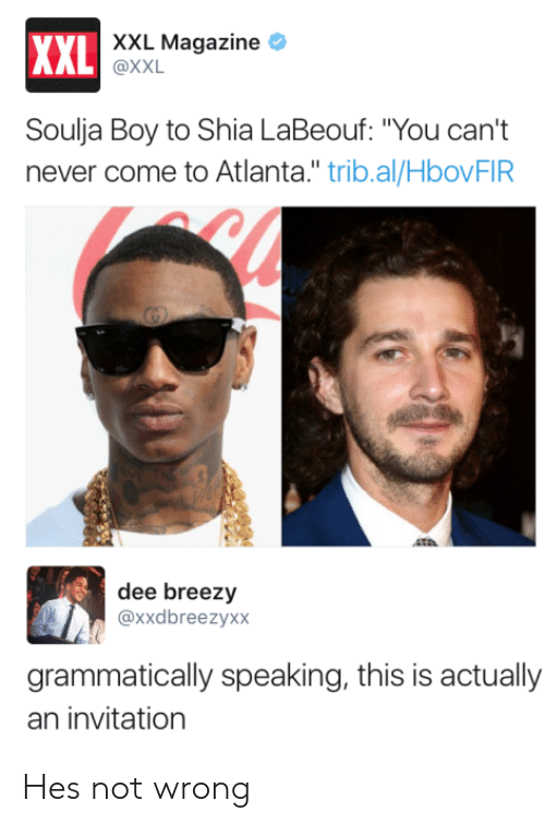 "Shia LaBeouf, Soulja Boy, and Never: XXL Magazine *  XXL  AL @XXL  Soulja Boy to Shia LaBeouf: ""You can't  never come to Atlanta."" trib.al/HbovFIR  dee breezy  @xxdbreezyxx  grammatically speaking, this is actually  an invitation Hes not wrong"