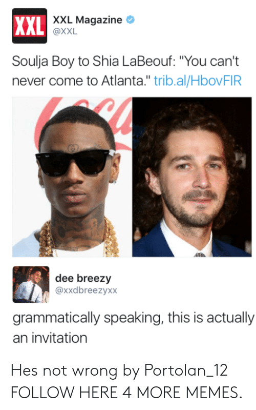 "Dank, Memes, and Shia LaBeouf: XXL Magazine *  XXL  AL @XXL  Soulja Boy to Shia LaBeouf: ""You can't  never come to Atlanta."" trib.al/HbovFIR  dee breezy  @xxdbreezyxx  grammatically speaking, this is actually  an invitation Hes not wrong by Portolan_12 FOLLOW HERE 4 MORE MEMES."
