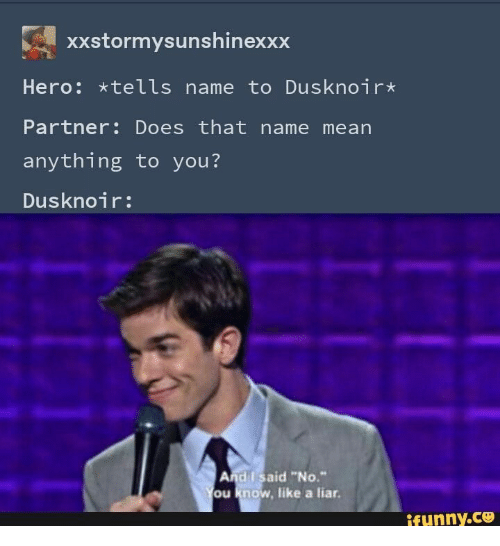 "Mean, Hero, and Name: xXstormysunshinexxx  Hero: *tells name to Dusknoir*  Partner: Does that name mean  anything to you?  Dusknoir:  And I said ""No.""  You know, like a liar.  ifunny.co"