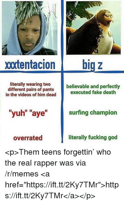 """surfing: xxtentacion big z  literally wearing two  different pairs of pants  believable and perfectly  in the videos of him dead executed fake death  """"yuh"""" """"aye"""" surfing champion  overrated  literally fucking god <p>Them teens forgettin' who the real rapper was via /r/memes <a href=""""https://ift.tt/2Ky7TMr"""">https://ift.tt/2Ky7TMr</a></p>"""