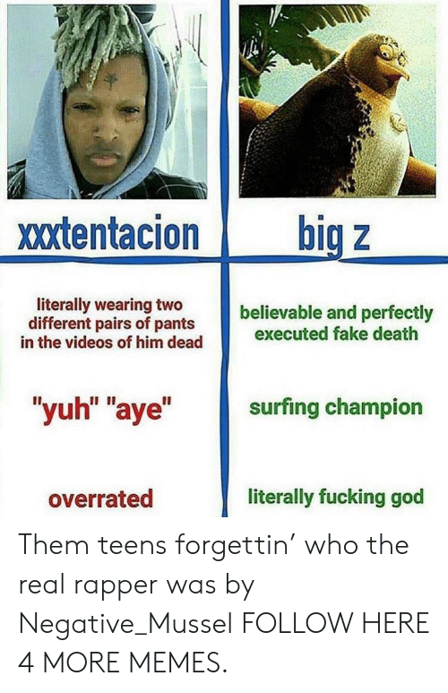 """surfing: xxtentacion big z  literally wearing two  different pairs of pants  believable and perfectly  in the videos of him dead executed fake death  """"yuh"""" """"aye"""" surfing champion  overrated  literally fucking god Them teens forgettin' who the real rapper was by Negative_Mussel FOLLOW HERE 4 MORE MEMES."""