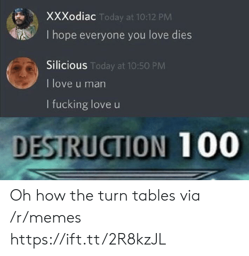 Anaconda, Fucking, and Love: XXXodiac  I hope everyone you love dies  Silicious  I love u man  I fucking love u  Today at 10:12 PM  S Today at 10:50 PM  DESTRUCTION 100 Oh how the turn tables via /r/memes https://ift.tt/2R8kzJL