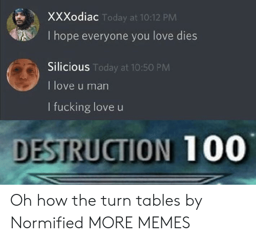 Hopely: XXXodiac  I hope everyone you love dies  Silicious  I love u man  I fucking love u  Today at 10:12 PM  S Today at 10:50 PM  DESTRUCTION 100 Oh how the turn tables by Normified MORE MEMES