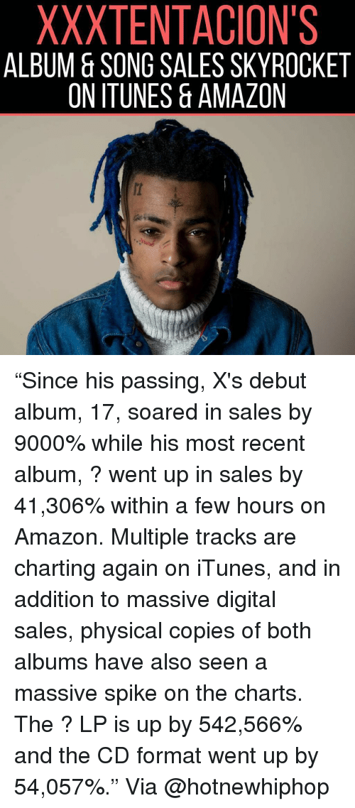 "Amazon, Hotnewhiphop, and Memes: XXXTENTACION'S  ALBUM & SONG SALES SKYROCKET  ON ITUNES & AMAZON ""Since his passing, X's debut album, 17, soared in sales by 9000% while his most recent album, ? went up in sales by 41,306% within a few hours on Amazon. Multiple tracks are charting again on iTunes, and in addition to massive digital sales, physical copies of both albums have also seen a massive spike on the charts. The ? LP is up by 542,566% and the CD format went up by 54,057%."" Via @hotnewhiphop"