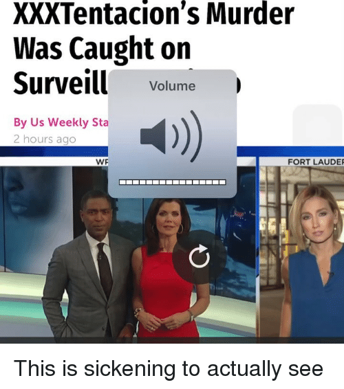 Memes, Murder, and 🤖: XXXTentacion's Murder  Was Caught on  Surveill Volume  By Us Weekly Sta  2 hours ago  4)  WF  FORT LAUDE This is sickening to actually see