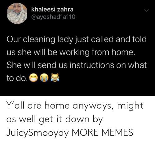 It Down: Y'all are home anyways, might as well get it down by JuicySmooyay MORE MEMES