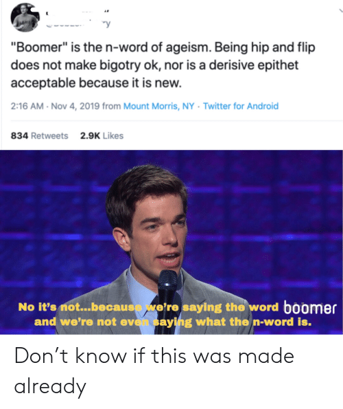 "Android, Twitter, and Word: y  ""Boomer"" is the n-word of ageism. Being hip and flip  does not make bigotry ok, nor is a derisive epithet  acceptable because it is new.  2:16 AM Nov 4, 2019 from Mount Morris, NY Twitter for Android  834 Retweets  2.9K Likes  No it's not...because we're saying the word boomer  and we're not even saying what the n-word is. Don't know if this was made already"