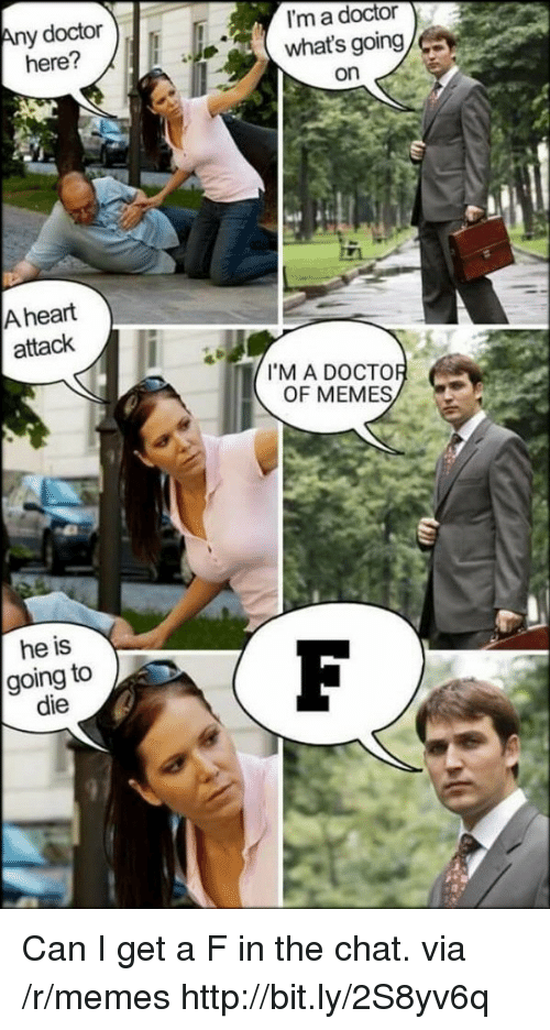 Doctor, Memes, and Chat: y doctor  here?  I'm a doctor  what's going  on  A heart  attack  I'M A DOCTO  OF MEMES  he is  going to  die Can I get a F in the chat. via /r/memes http://bit.ly/2S8yv6q