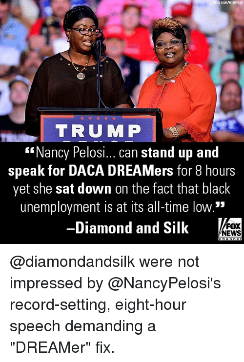 """all time low: y Lous/Wirelmage  TRUMP  """"Nancy Pelosi... can stand up and  speak for DACA DREAMers for 8 hours  yet she sat down on the fact that black  unemployment is at its all-time low.""""  Diamond and Silk  FOX  NEWS @diamondandsilk were not impressed by @NancyPelosi's record-setting, eight-hour speech demanding a """"DREAMer"""" fix."""