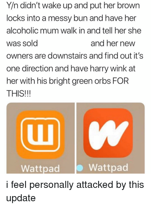 Memes, One Direction, and Alcoholic: Y/n didn't wake up and put her brown  locks into a messy bun and have her  alcoholic mum walk in and tell her she  Was Sold  owners are downstairs and find out it's  one direction and have harry wink at  her with his bright green orbs FOR  THIS!!!  and ner newW  Wattpad  Wattpad i feel personally attacked by this update