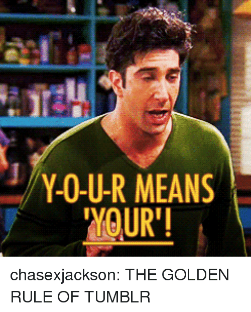 """The Golden Rule: Y-O-U-R MEANS  YOUR"""" chasexjackson:  THE GOLDEN RULE OF TUMBLR"""