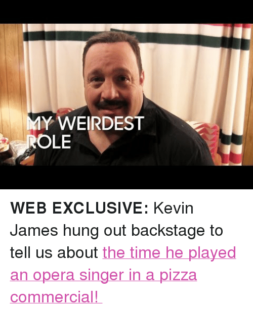 "Kevin James: Y WEIRDEST  OLE <p><b>WEB EXCLUSIVE: </b>Kevin James hung out backstage to tell us about <a href=""https://www.youtube.com/watch?v=44ihitAE0ik"" target=""_blank"">the time he played an opera singer in a pizza commercial! </a></p>"