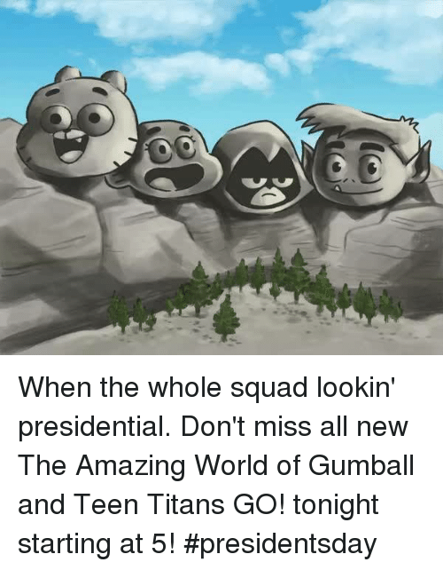 Amaz: y, When the whole squad lookin' presidential. Don't miss all new The Amazing World of Gumball and Teen Titans GO! tonight starting at 5! #presidentsday