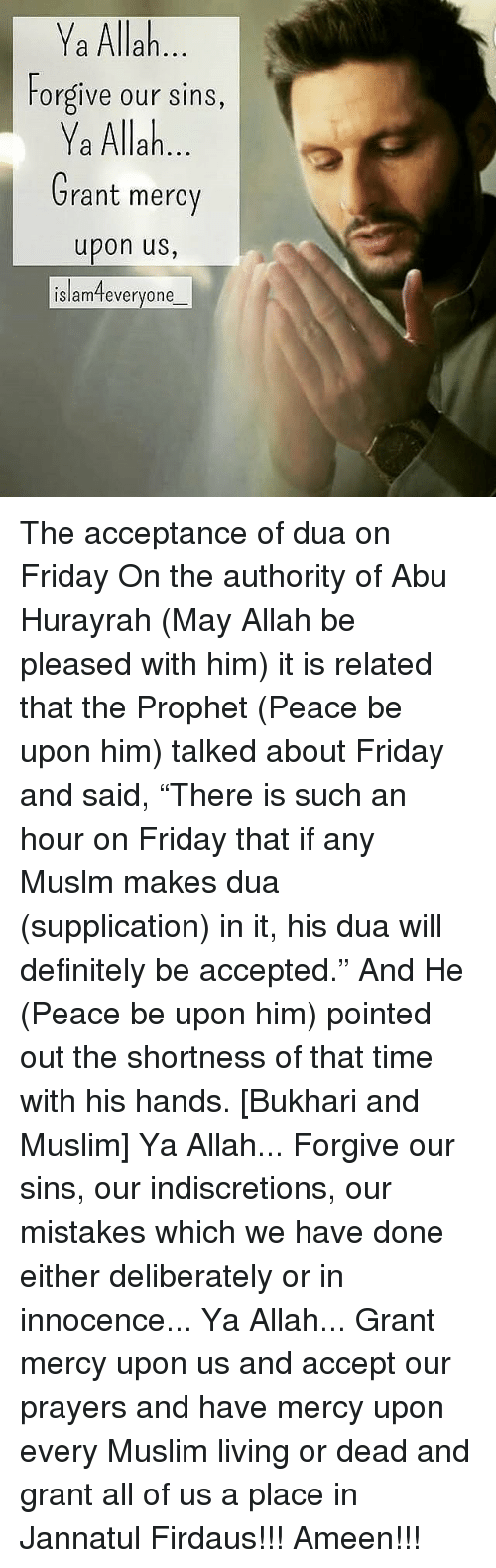 "shortness: Ya Allah  Forgive our sins,  Ya Allah  Grant mercy  upon us,  islamteveryone The acceptance of dua on Friday On the authority of Abu Hurayrah (May Allah be pleased with him) it is related that the Prophet (Peace be upon him) talked about Friday and said, ""There is such an hour on Friday that if any Muslm makes dua (supplication) in it, his dua will definitely be accepted."" And He (Peace be upon him) pointed out the shortness of that time with his hands. [Bukhari and Muslim] Ya Allah... Forgive our sins, our indiscretions, our mistakes which we have done either deliberately or in innocence... Ya Allah... Grant mercy upon us and accept our prayers and have mercy upon every Muslim living or dead and grant all of us a place in Jannatul Firdaus!!! Ameen!!!"
