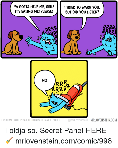 Memes, Girl, and Help: YA GOTTA HELP ME, GIRL!TRIED TO WARN YOU  IT'S EATING ME! PLEASE!  BUT DID YOU LISTEN?  NO  THIS COMIC MADE POSSIBLE THANKS TO DANIEL O' NEILL @MrLovenstein MRLOVENSTEIN.COM Toldja so.  Secret Panel HERE 🧹 mrlovenstein.com/comic/998