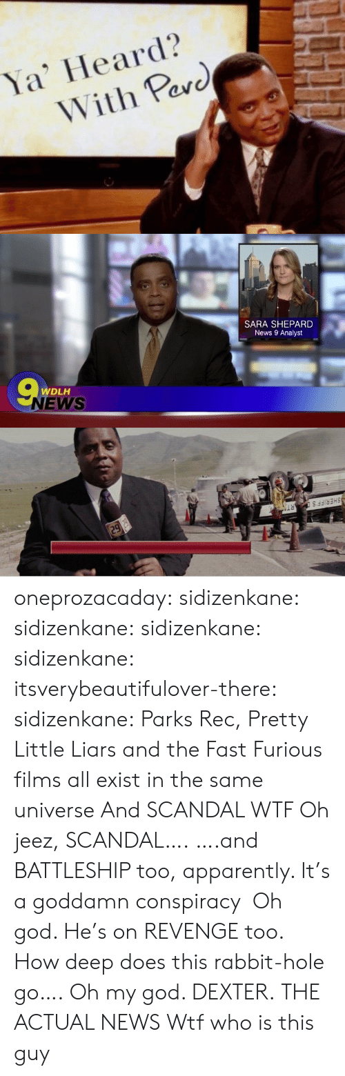 Apparently, God, and News: Ya' Heard?  With Pav  arc   SARA SHEPARD  News 9 Analyst  WDLH  NEWS   SHERIFF'  RT oneprozacaday: sidizenkane:  sidizenkane:  sidizenkane:  sidizenkane:  itsverybeautifulover-there:  sidizenkane: Parks  Rec, Pretty Little Liars and the Fast  Furious films all exist in the same universe And SCANDAL WTF  Oh jeez, SCANDAL…. ….and BATTLESHIP too, apparently. It's a goddamn conspiracy  Oh god. He's on REVENGE too. How deep does this rabbit-hole go….   Oh my god. DEXTER.   THE ACTUAL NEWS   Wtf who is this guy
