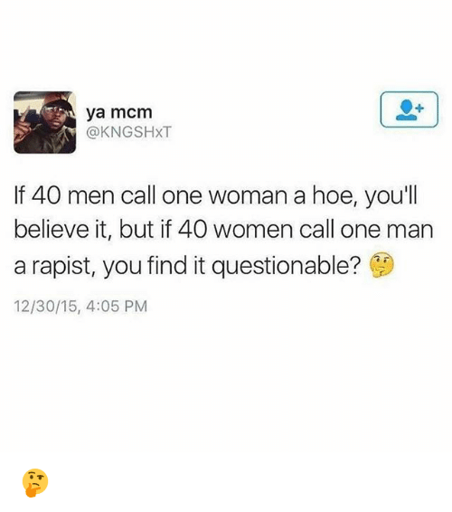 Hoe, Memes, and Women: ya mcm  @KNGSHXT  If 40 men call one woman a hoe, you'll  believe it, but if 40 women call one man  a rapist, you find it questionable?  12/30/15, 4:05 PM 🤔