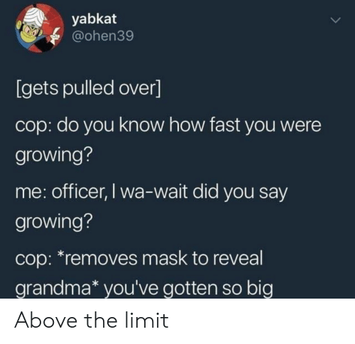 Grandma, Mask, and How: yabkat  @ohen39  [gets pulled over]  cop: do you know how fast you were  growing?  me: officer, I wa-wait did you say  growing?  cop: *removes mask to reveal  grandma* you've gotten so big Above the limit