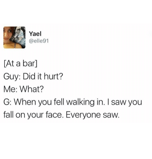 Fall, Saw, and Humans of Tumblr: Yael  @elle91  [At a bar]  Guy: Did it hurt?  Me: What?  G: When you fell walking in. I saw you  fall on your face. Everyone saw.