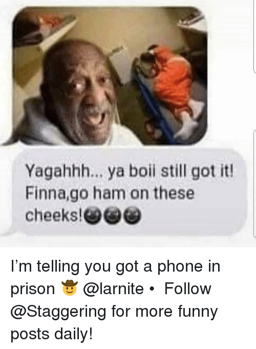 Boii: Yagahhh.. ya boii still got it!  Finna,go ham on these I'm telling you got a phone in prison 🤠 @larnite • ➫➫➫ Follow @Staggering for more funny posts daily!