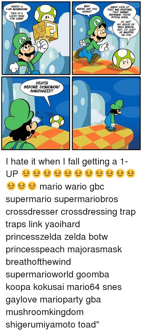 Toade: YAHOO! A  -UP MUSHROOM!  THIS I5 A  LUCKY SIGN  FOR LUIGI!  WHERE ARE You  GOING?  HMPH LOOK AT  THAT BAD POSTURE,  THAT SKINNY  PHYSIQuE, THOSE  PITIFUL EYES  YA GOT  NO SENSE OF  SELF WORTH  BE HASTED  ow you.  DEATH  BEFORE DISHONOR!  BANZAAIII!! I hate it when I fall getting a 1-UP 😖😖😖😖😖😖😖😖😖😖😖😖😖😖 mario wario gbc supermario supermariobros crossdresser crossdressing trap traps link yaoihard princesszelda zelda botw princesspeach majorasmask breathofthewind supermarioworld goomba koopa kokusai mario64 snes gaylove marioparty gba mushroomkingdom shigerumiyamoto toad""