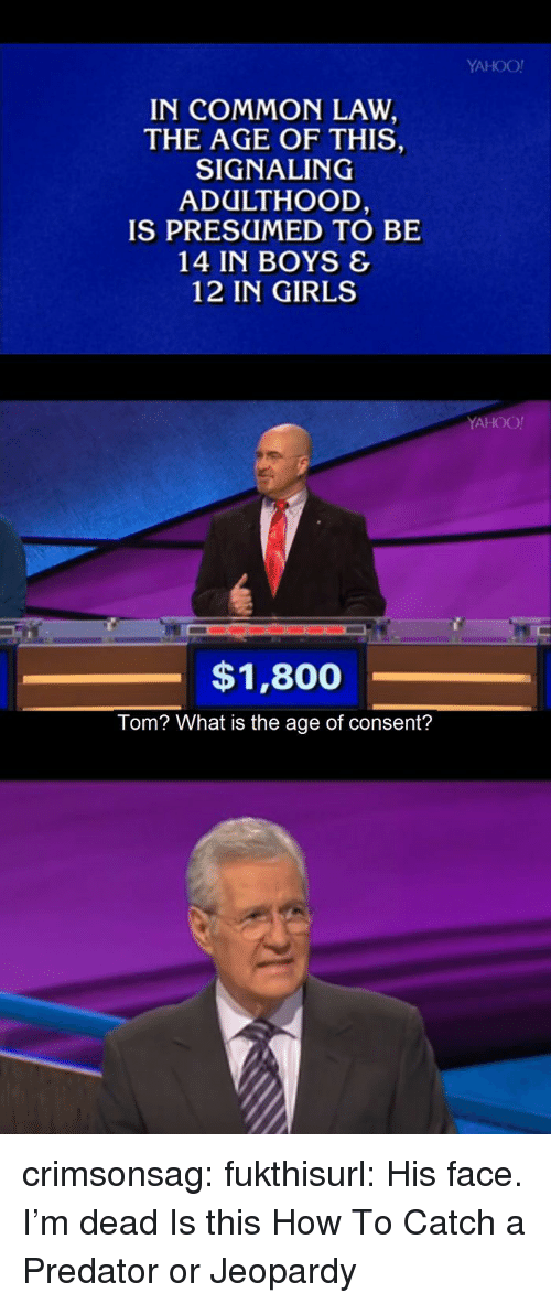Jeopardy: YAHOO!  IN COMMON LAW  THE AGE OF THIS,  SIGNALING  ADULTHOOD  IS PRESUMED TO BE  14 IN BOYS &  12 IN GIRLS  YAHOO!  $1,800  Tom? What is the age of consent? crimsonsag:  fukthisurl:  His face. I'm dead  Is this How To Catch a Predator or Jeopardy
