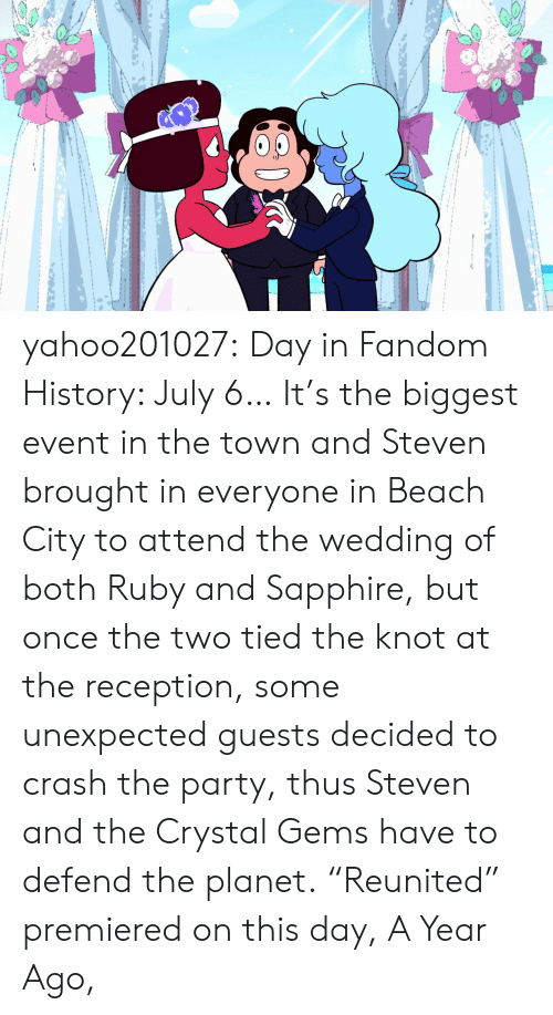 "the knot: yahoo201027:  Day in Fandom History: July 6… It's the biggest event in the town and Steven brought in everyone in Beach City to attend the wedding of both Ruby and Sapphire, but once the two tied the knot at the reception, some unexpected guests decided to crash the party, thus Steven and the Crystal Gems have to defend the planet. ""Reunited"" premiered on this day, A Year Ago,"